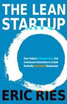 The Lean Startup: How Today's Entrepreneurs Use Continuous Innovation to Create Radically Successful Businesses How Today's Entrepreneurs Use Continuous Innovation to Create Radically Successful Businesses, Eric Ries