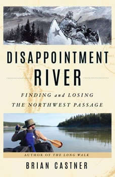 Disappointment River: Finding and Losing the Northwest Passage Finding and Losing the Northwest Passage, Brian Castner