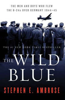 The Wild Blue: The Men and Boys Who Flew the B-24s Over Germany, Stephen E. Ambrose