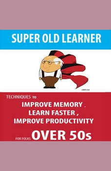 SUPER OLD LEARNER - LEARNING AND MEMORY OVER 50s: TECHNIQUES TO IMPROVE MEMORY , LEARN FASTER , IMPROVE PRODUCTIVITY FOR FOLKS OVER 50s, Hayden Kan