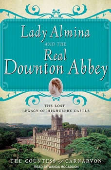 Lady Almina and the Real Downton Abbey: The Lost Legacy of Highclere Castle The Lost Legacy of Highclere Castle, The Countess of Carnarvon