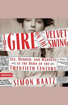 The Girl on the Velvet Swing: Sex, Murder, and Madness at the Dawn of the Twentieth Century, Simon Baatz
