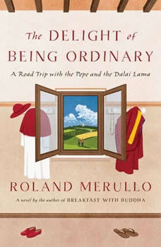 The Delight of Being Ordinary: A Road Trip with the Pope and the Dalai Lama A Road Trip with the Pope and the Dalai Lama, Roland Merullo