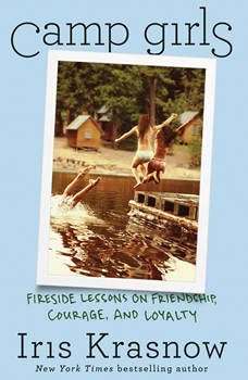 Camp Girls: Fireside Lessons on Friendship, Courage, and Loyalty, Iris Krasnow