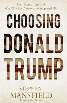 Choosing Donald Trump: God, Anger, Hope, and Why Christian Conservatives Supported Him, Stephen Mansfield