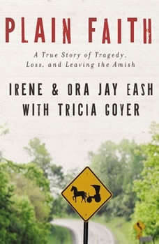Plain Faith: A True Story of Tragedy, Loss and Leaving the Amish A True Story of Tragedy, Loss and Leaving the Amish, Ora Jay and Irene Eash