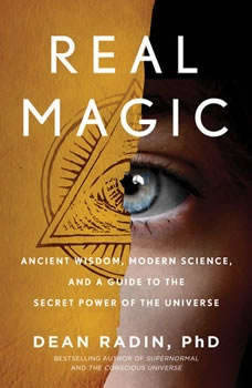 Real Magic: Ancient Wisdom, Modern Science, and a Guide to the Secret Power of the Universe, Dean Radin PhD