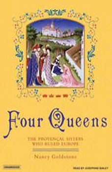 Four Queens: The Provencal Sisters Who Ruled Europe The Provencal Sisters Who Ruled Europe, Nancy Goldstone