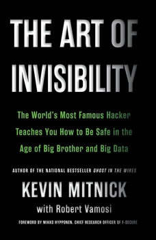 The Art of Invisibility: The World's Most Famous Hacker Teaches You How to Be Safe in the Age of Big Brother and Big Data The World's Most Famous Hacker Teaches You How to Be Safe in the Age of Big Brother and Big Data, Kevin Mitnick