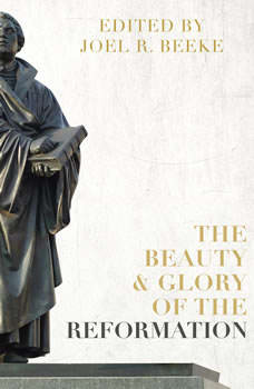 The Beauty and Glory of the Reformation, Joel R. Beeke