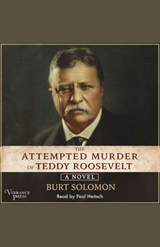The Attempted Murder of Teddy Roosevelt: A Novel, Burt Solomon