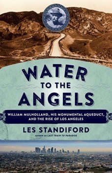 Water to the Angels: William Mulholland, His Monumental Aqueduct, and the Rise of Los Angeles, Les Standiford