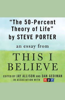 The 50-Percent Theory of Life: A This I Believe Essay, Steve Porter