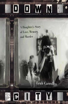 Down City: A Daughter's Story of Love, Memory, and Murder, Leah Carroll