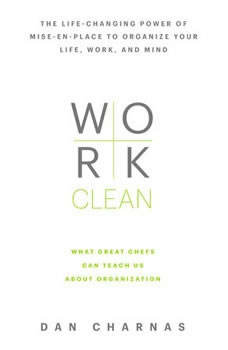Work Clean: The life-changing power of mise-en-place to organize your life, work, and mind, Dan Charnas