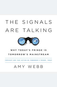 The Signals Are Talking: Why Today's Fringe Is Tomorrow's Mainstream, Amy Webb