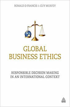 Global Business Ethics: Responsible Decision Making in an International Context, Ronald D Francis