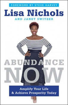 Abundance Now: Amplify Your Life & Achieve Prosperity Today Amplify Your Life & Achieve Prosperity Today, Lisa Nichols