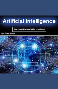 Artificial Intelligence: What Human Machines Will Do in the Future, Quinn Spencer