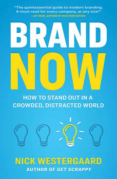 Brand Now: How to Stand Out in a Crowded, Distracted World How to Stand Out in a Crowded, Distracted World, Nick Westergaard