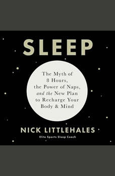 Sleep: The Myth of 8 Hours, the Power of Naps, and the New Plan to Recharge Your Body and Mind, Nick Littlehales