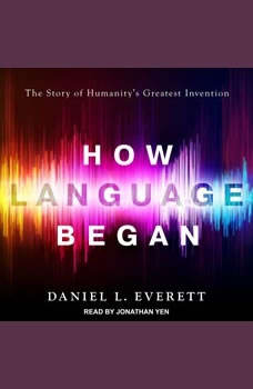 How Language Began: The Story of Humanity's Greatest Invention, Daniel L. Everett