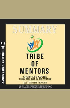 Summary of Tribe of Mentors: Short Life Advice from the Best in the World by Timothy Ferriss, Readtrepreneur Publishing
