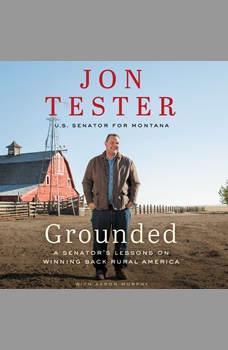 Grounded: A Senator's Lessons on Winning Back Rural America, Jon Tester