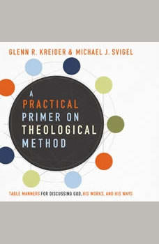 A Practical Primer on Theological Method: Table Manners for Discussing God, His Works, and His Ways, Glenn R. Kreider