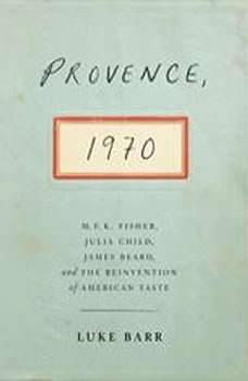 Provence, 1970: M.F.K. Fisher, Julia Child, James Beard, and the Reinvention of American Taste, Luke Barr
