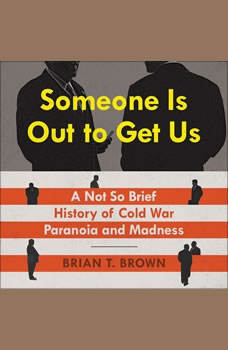 Someone Is Out to Get Us: A Not So Brief History of Cold War Paranoia and Madness, Brian Brown