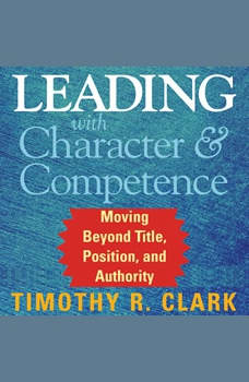 Leading with Character and Competence: Moving Beyond Title, Position, and Authority Moving Beyond Title, Position, and Authority, Timothy R. Clark