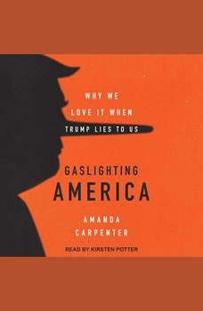 Gaslighting America: Why We Love It When Trump Lies to Us, Amanda Carpenter