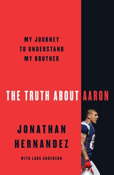 The Truth About Aaron: My Journey to Understand My Brother My Journey to Understand My Brother, Jonathan Hernandez