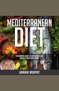 Mediterranean Diet: A Beginners Guide to Lose Weight, Live Healthy & Have More Energy, Armani Murphy