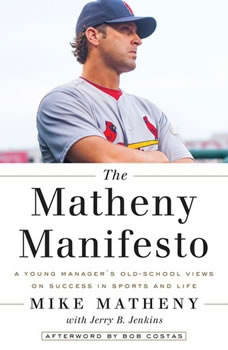The Matheny Manifesto: A Young Manager's Old-School Views on Success in Sports and Life, Mike Matheny