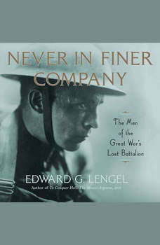 Never in Finer Company: The Men of the Great War's Lost Battalion, Edward G. Lengel