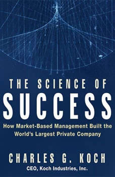 The Science of Success: How Market-Based Management Built the World's Largest Private Company, Charles G. Koch