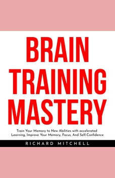 BRAIN TRAINING MASTERY : Train Your Memory to New Abilities with accelerated Learning, Improve Your Memory, Focus, And Self-Confidence, Richard Mitchell