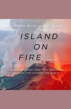 Island on Fire: The Extraordinary Story of a Forgotten Volcano That Changed the World The Extraordinary Story of a Forgotten Volcano That Changed the World, Alexandra Witze