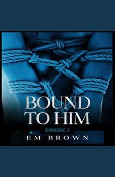 Bound to Him - Episode 3: An International Billionaire Romance, Em Brown