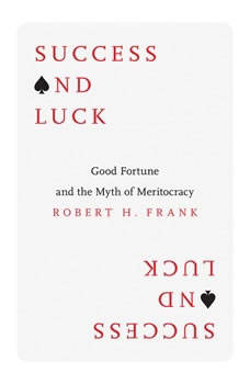 Success and Luck: Good Fortune and the Myth of Meritocracy, Robert H. Frank