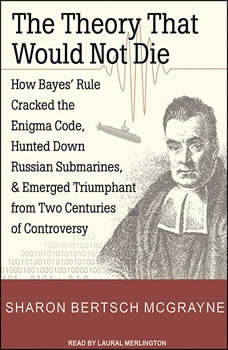 The Theory That Would Not Die: How Bayes' Rule Cracked the Enigma Code, Hunted Down Russian Submarines, and Emerged Triumphant from Two Centuries of Controversy, Sharon Bertsch McGrayne