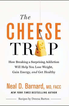 The Cheese Trap: How Breaking a Surprising Addiction Will Help You Lose Weight, Gain Energy, and Get Healthy, Neal D Barnard