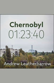 Chernobyl 01:23:40: The Incredible True Story of the World's Worst Nuclear Disaster, Andrew Leatherbarrow