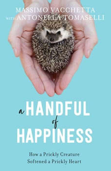 A Handful of Happiness: How a Prickly Creature Softened a Prickly Heart, Massimo Vacchetta