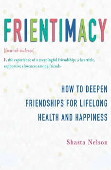 Frientimacy: How to Deepen Friendships for Lifelong Health and Happiness How to Deepen Friendships for Lifelong Health and Happiness, Shasta Nelson