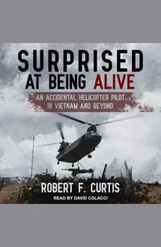 Surprised at Being Alive: An Accidental Helicopter Pilot in Vietnam and Beyond, Robert F. Curtis