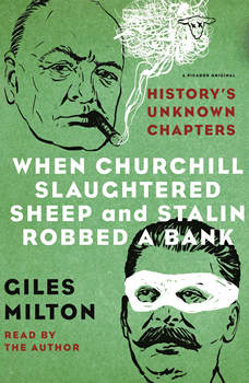 When Churchill Slaughtered Sheep and Stalin Robbed a Bank: History's Unknown Chapters, Giles Milton