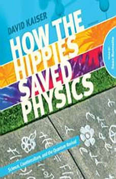 How the Hippies Saved Physics: Science, Counterculture, and the Quantum Revival, David Kaiser